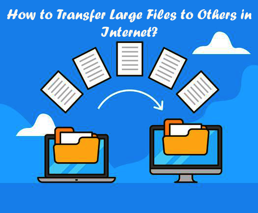 How to Transfer Large Files to Others in Internet